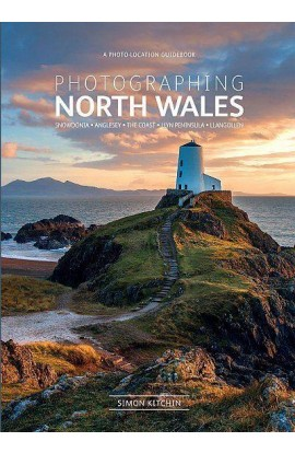 PHOTOGRAPHING NORTH WALES - A PHOTO-LOCATION GUIDEBOOK SNOWDONIA, ANGLESEY, THE COAST, LLYN PENINSULA, LLANGOLLEN