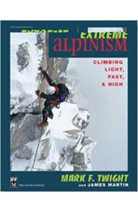 EXTREME ALPINISM: CLIMBING LIGHT, FAST & HIGH - MARK TWIGHT, JAMES MARTIN